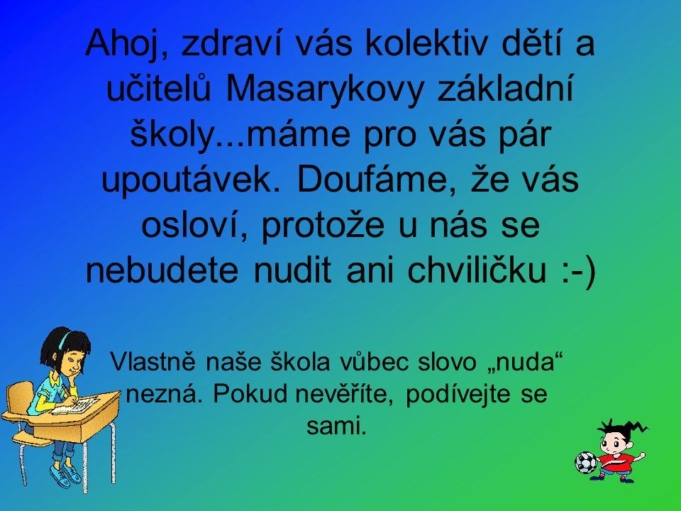 Ahoj, zdraví vás kolektiv dětí a učitelů Masarykovy základní školy...máme pro vás pár upoutávek.