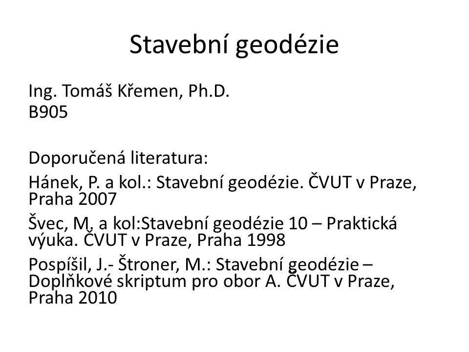 Stavební geodézie Ing. Tomáš Křemen, Ph.D. B905 Doporučená literatura: Hánek, P. a kol.: Stavební geodézie. ČVUT v Praze, Praha 2007 Švec, M. a kol:St