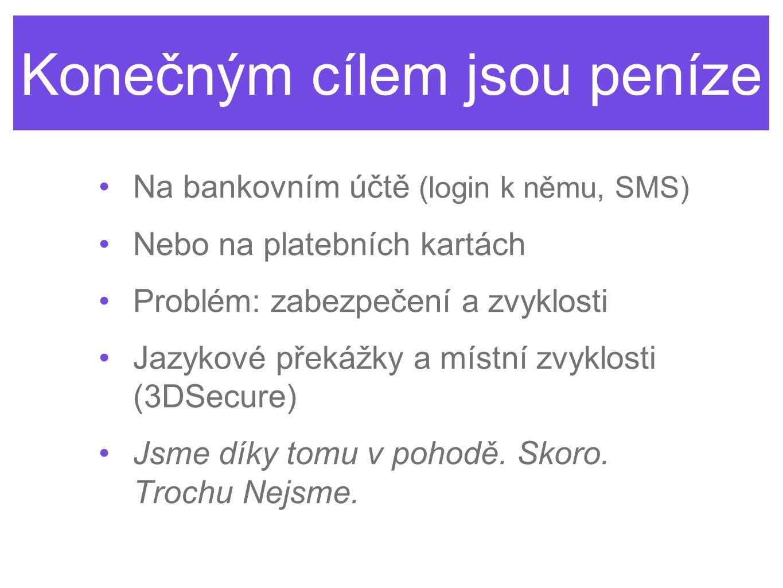 Konečným cílem jsou peníze •Na bankovním účtě (login k němu, SMS) •Nebo na platebních kartách •Problém: zabezpečení a zvyklosti •Jazykové překážky a m
