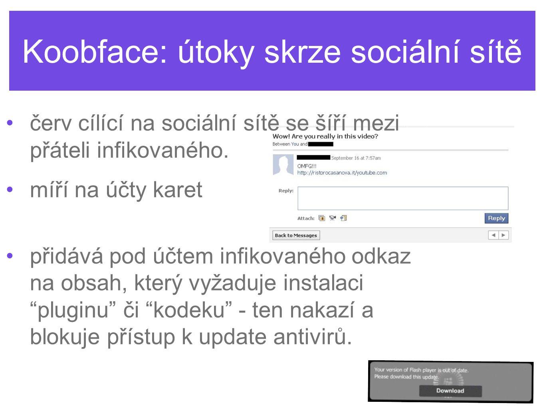 Koobface: útoky skrze sociální sítě •červ cílící na sociální sítě se šíří mezi přáteli infikovaného. •míří na účty karet •přidává pod účtem infikované