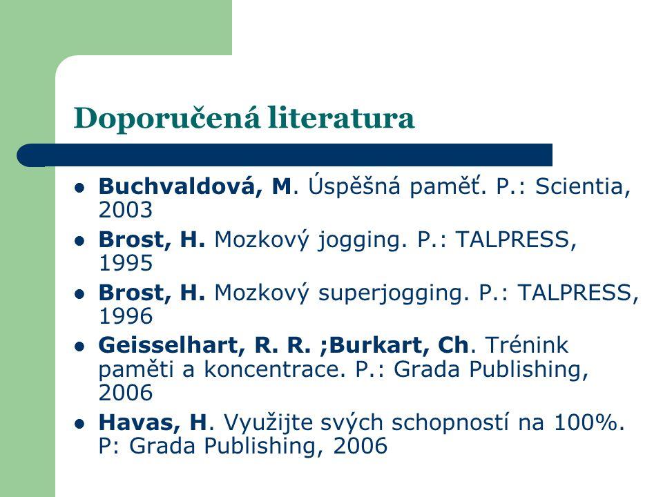 Doporučená literatura  Buchvaldová, M. Úspěšná paměť. P.: Scientia, 2003  Brost, H. Mozkový jogging. P.: TALPRESS, 1995  Brost, H. Mozkový superjog
