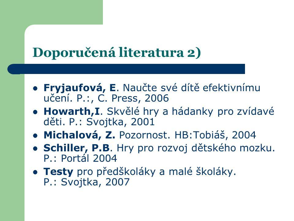 Doporučená literatura 2)  Fryjaufová, E. Naučte své dítě efektivnímu učení. P.:, C. Press, 2006  Howarth,I. Skvělé hry a hádanky pro zvídavé děti. P