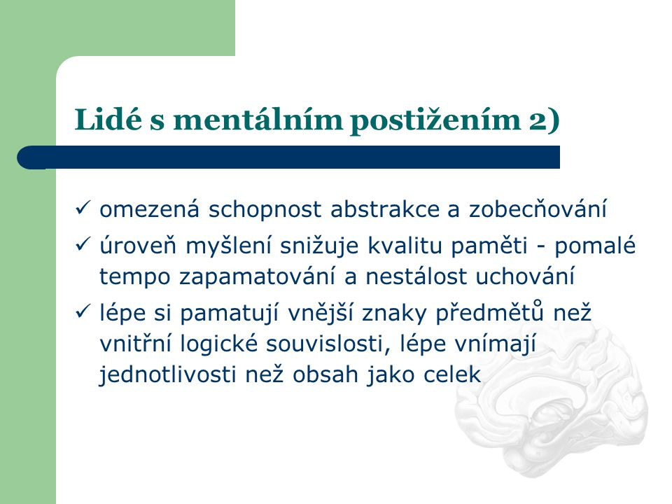Lidé s mentálním postižením 2)  omezená schopnost abstrakce a zobecňování  úroveň myšlení snižuje kvalitu paměti - pomalé tempo zapamatování a nestá