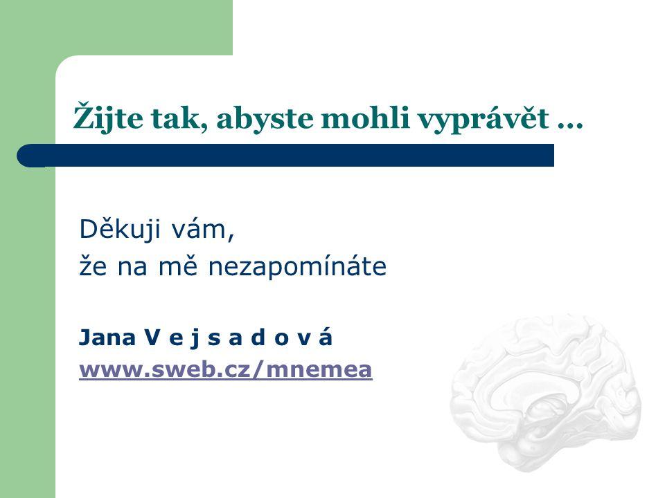 Žijte tak, abyste mohli vyprávět … Děkuji vám, že na mě nezapomínáte Jana V e j s a d o v á www.sweb.cz/mnemea