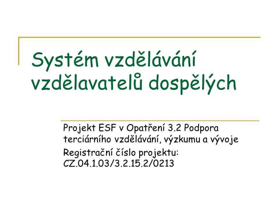 Systém vzdělávání vzdělavatelů dospělých Projekt ESF v Opatření 3.2 Podpora terciárního vzdělávání, výzkumu a vývoje Registrační číslo projektu: CZ.04