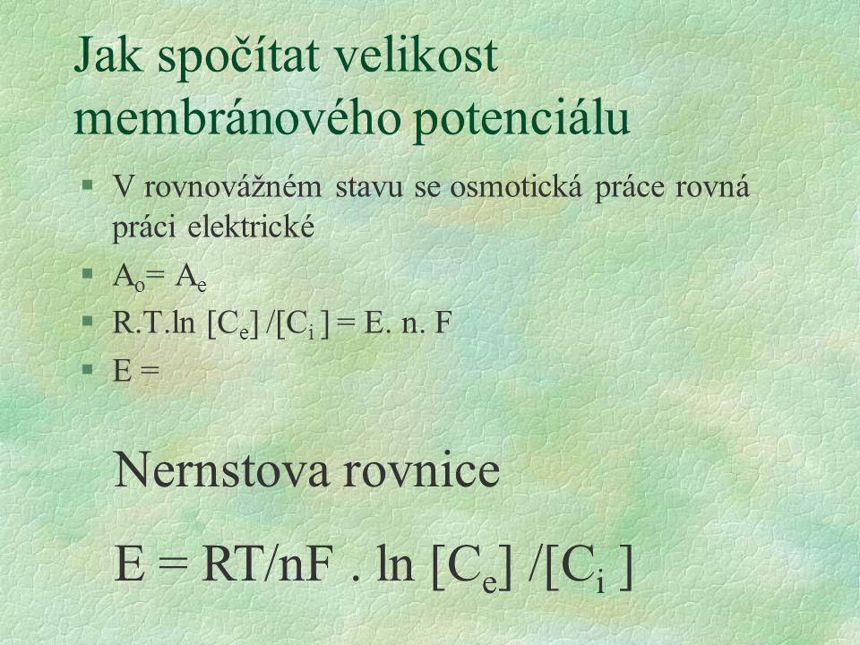 Jak spočítat velikost membránového potenciálu §V rovnovážném stavu se osmotická práce rovná práci elektrické §A o = A e §R.T.ln [C e ] /[C i ] = E. n.