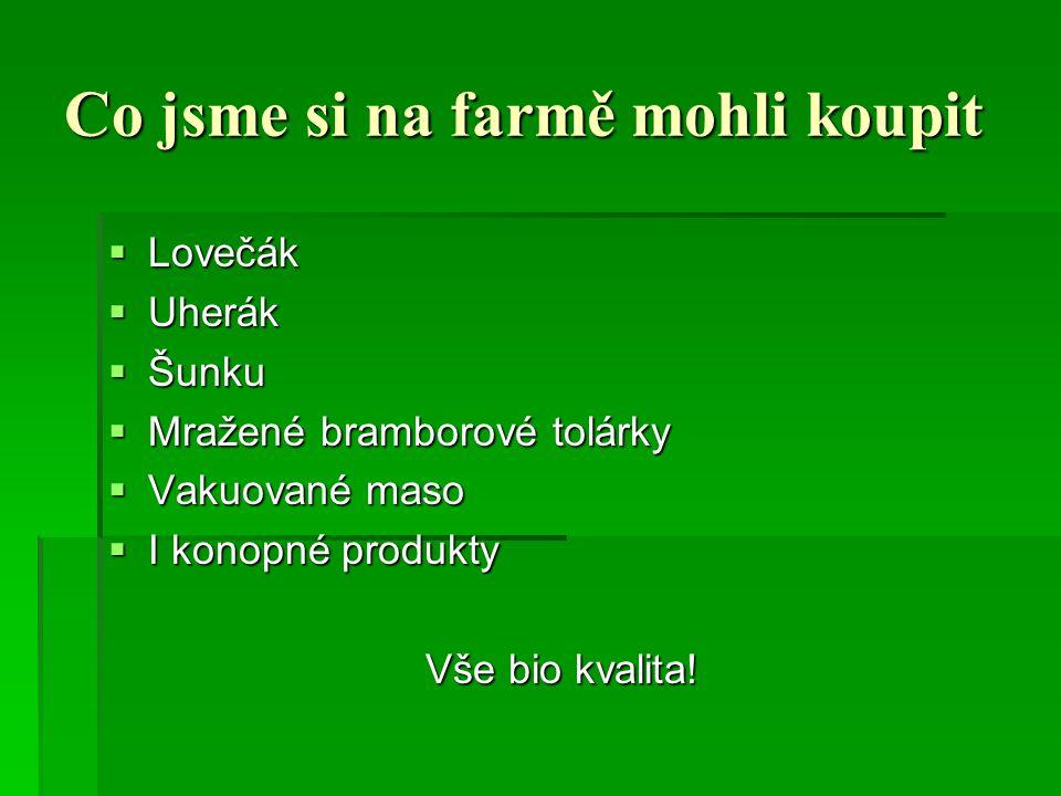 Co jsme si na farmě mohli koupit  Lovečák  Uherák  Šunku  Mražené bramborové tolárky  Vakuované maso  I konopné produkty Vše bio kvalita!