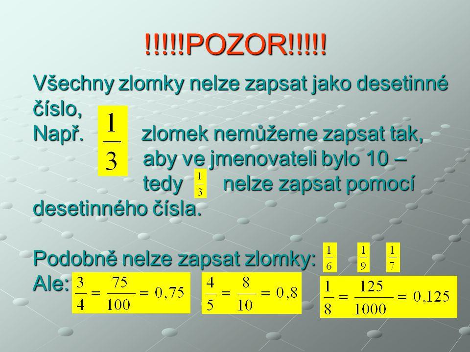 !!!!!POZOR!!!!! Všechny zlomky nelze zapsat jako desetinné číslo, Např. zlomek nemůžeme zapsat tak, aby ve jmenovateli bylo 10 – aby ve jmenovateli by