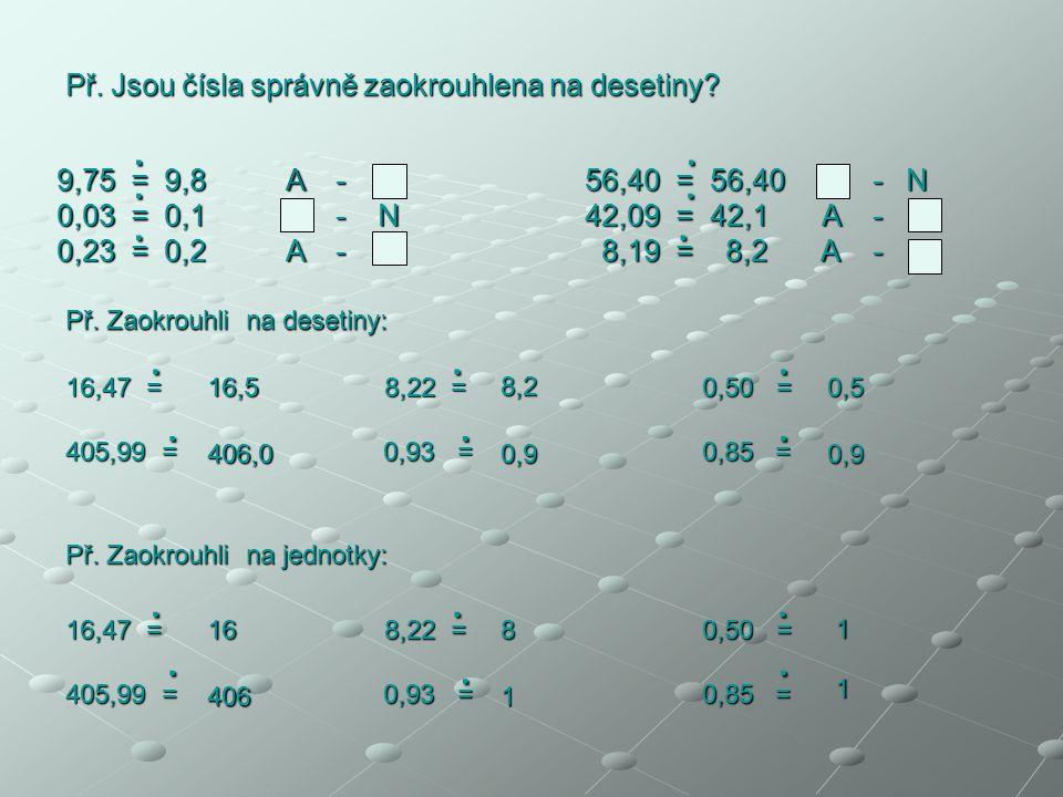 Př. Jsou čísla správně zaokrouhlena na desetiny? 9,75 = 9,8 A - N 56,40 = 56,40 A - N 0,03 = 0,1 A - N 42,09 = 42,1 A - N 0,23 = 0,2 A - N 8,19 = 8,2