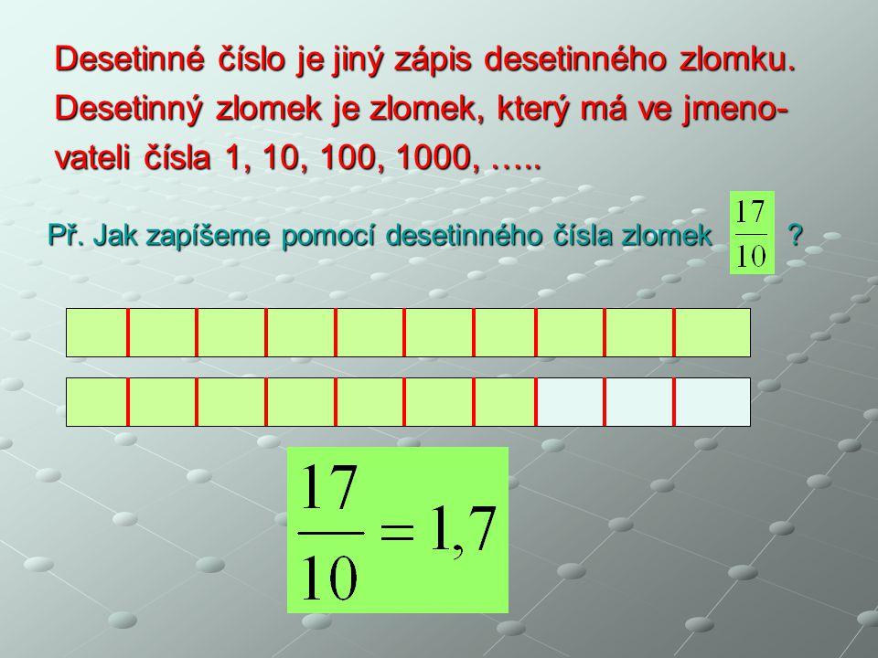 Desetinné číslo je jiný zápis desetinného zlomku. Desetinný zlomek je zlomek, který má ve jmeno- vateli čísla 1, 10, 100, 1000, ….. Př. Jak zapíšeme p