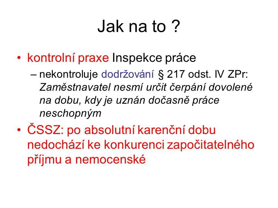 Jak na to ? •kontrolní praxe Inspekce práce –nekontroluje dodržování § 217 odst. IV ZPr: Zaměstnavatel nesmí určit čerpání dovolené na dobu, kdy je uz