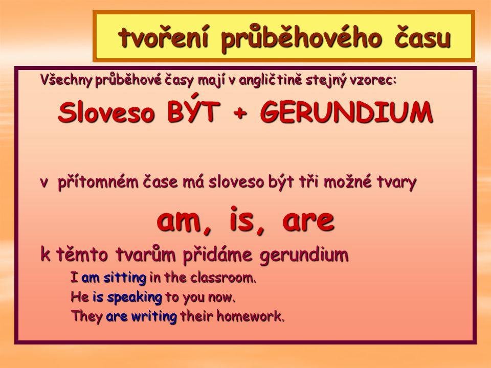 tvoření průběhového času Všechny průběhové časy mají v angličtině stejný vzorec: Sloveso BÝT + GERUNDIUM v přítomném čase má sloveso být tři možné tva