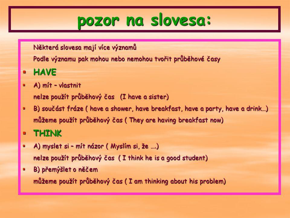 pozor na slovesa: Některá slovesa mají více významů Podle významu pak mohou nebo nemohou tvořit průběhové časy  HAVE  A) mít – vlastnit nelze použít