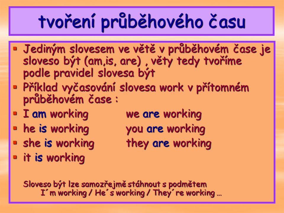 zápor a otázka  ZÁPOR A OTÁZKU TVOŘÍME PODLE PRAVIDEL SLOVESA BÝT  ZÁPOR : am not, isn´t, aren´t + gerundium :  I am not workingwe aren´t wprking  he is´t workingyou aren´t working  she isn´t workingthey aren´t working  it isn´t working  OTÁZKA: am, is, are + podmět + gerundium .