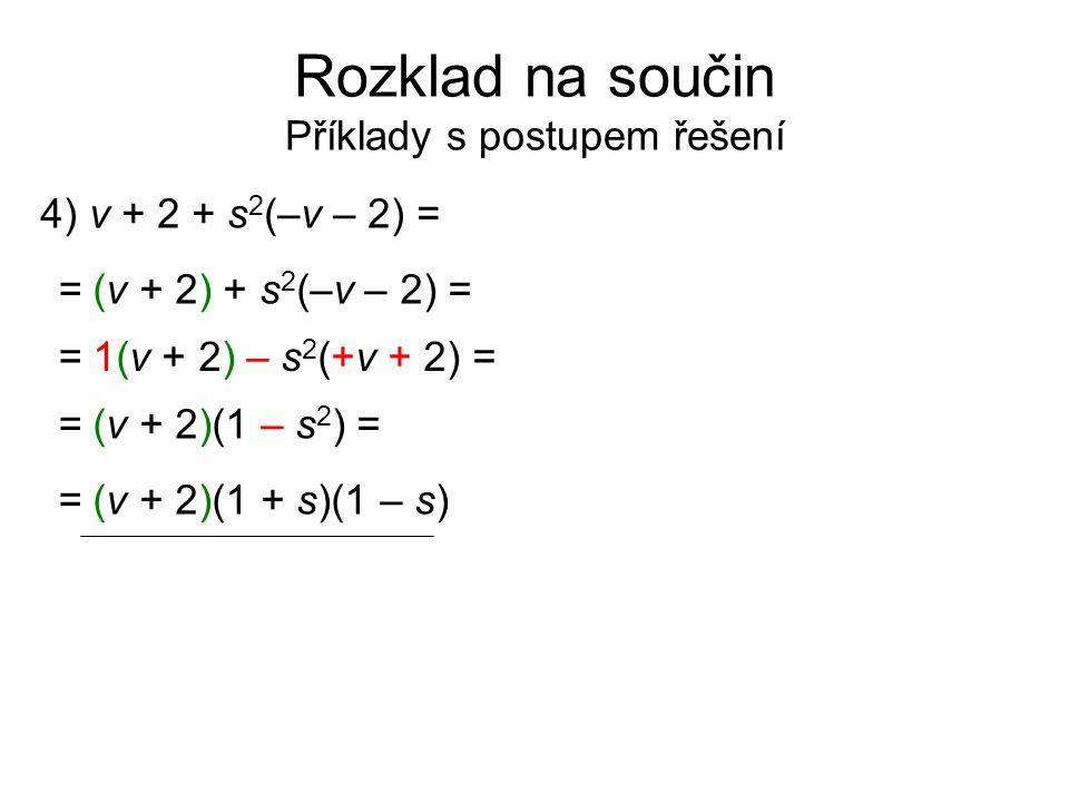 Rozklad na součin Příklady s postupem řešení 4) v + 2 + s 2 (–v – 2) = = (v + 2) + s 2 (–v – 2) = = 1(v + 2) – s 2 (+v + 2) = = (v + 2)(1 – s 2 ) = =