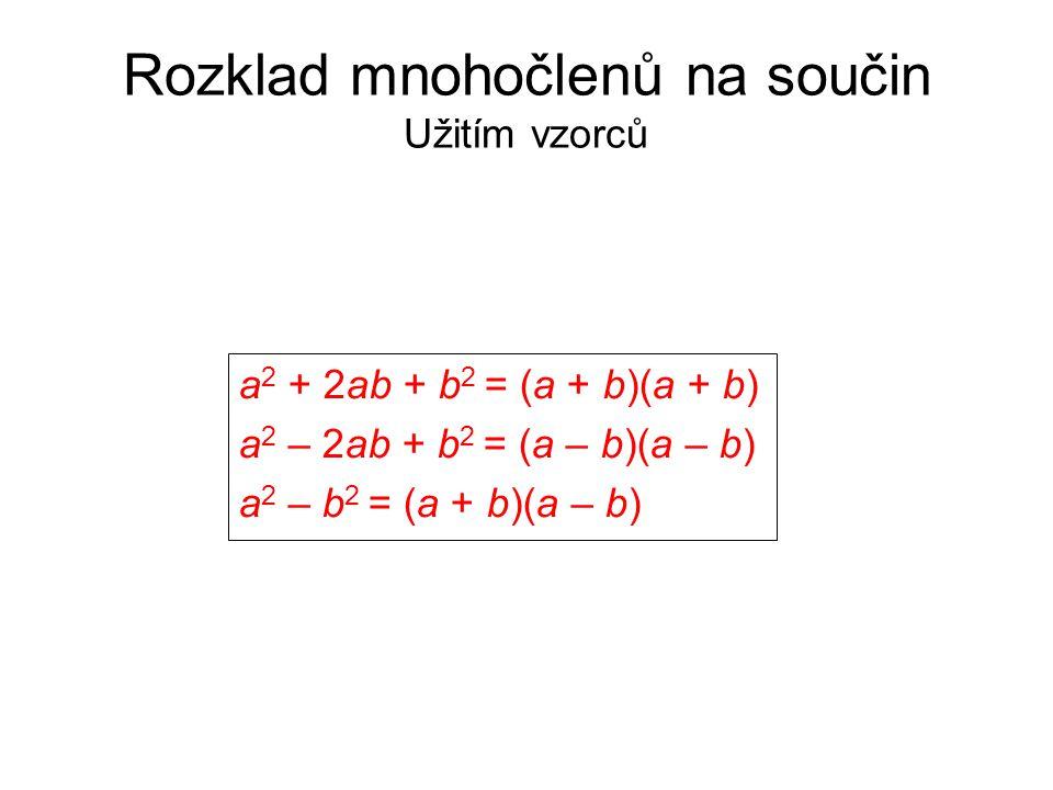 Rozklad mnohočlenů na součin Užitím vzorců a 2 + 2ab + b 2 = (a + b)(a + b) a 2 – 2ab + b 2 = (a – b)(a – b) a 2 – b 2 = (a + b)(a – b)