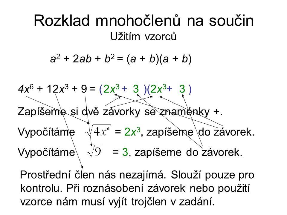 Rozklad mnohočlenů na součin Užitím vzorců a 2 + 2ab + b 2 = (a + b)(a + b) 4x 6 + 12x 3 + 9 = Zapíšeme si dvě závorky se znaménky +. ( + )( + ) Vypoč