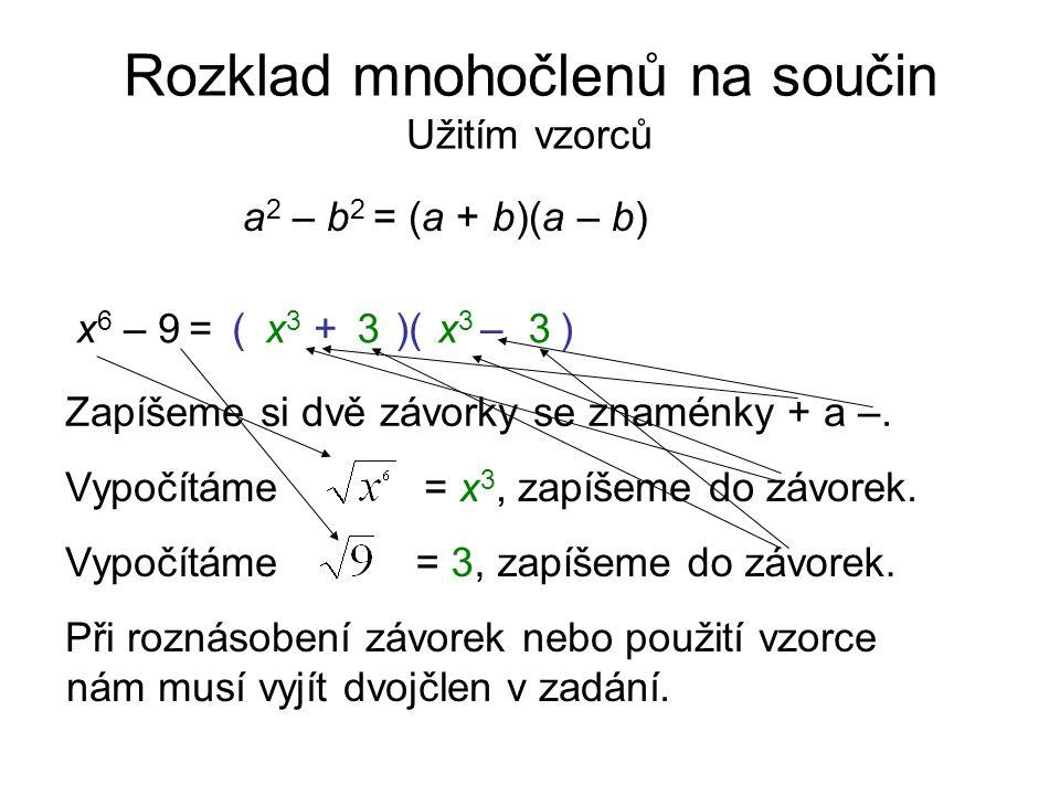 Rozklad mnohočlenů na součin Užitím vzorců a 2 – b 2 = (a + b)(a – b) x 6 – 9 = Zapíšeme si dvě závorky se znaménky + a –. Vypočítáme= x 3, zapíšeme d
