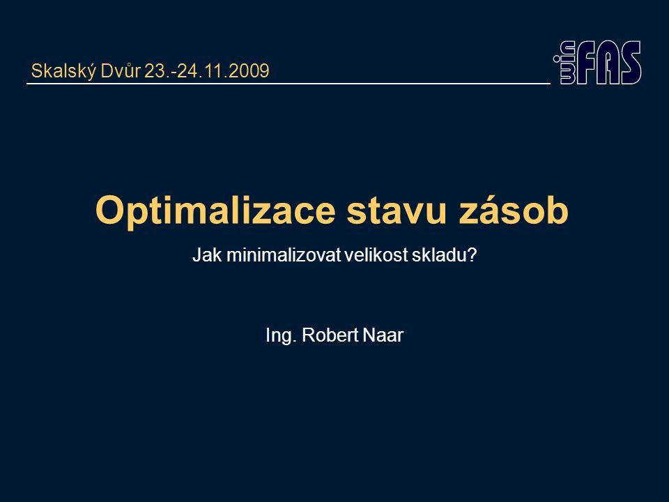 Optimalizace stavu zásob Jak minimalizovat velikost skladu? Ing. Robert Naar Skalský Dvůr 23.-24.11.2009