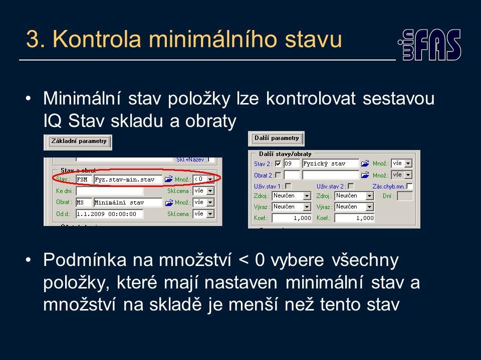 3. Kontrola minimálního stavu •Minimální stav položky lze kontrolovat sestavou IQ Stav skladu a obraty •Podmínka na množství < 0 vybere všechny položk