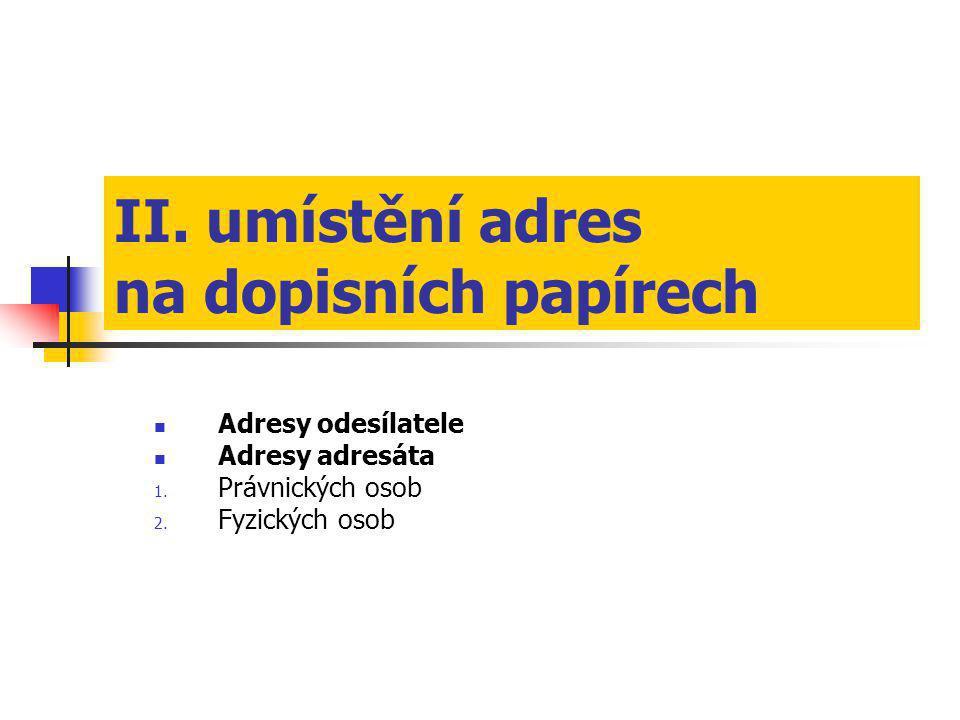 II. umístění adres na dopisních papírech  Adresy odesílatele  Adresy adresáta 1. Právnických osob 2. Fyzických osob