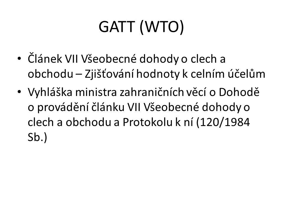 GATT (WTO) • Článek VII Všeobecné dohody o clech a obchodu – Zjišťování hodnoty k celním účelům • Vyhláška ministra zahraničních věcí o Dohodě o prová