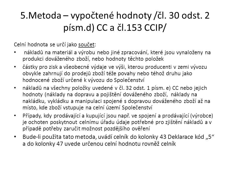 5.Metoda – vypočtené hodnoty /čl. 30 odst. 2 písm.d) CC a čl.153 CCIP/ Celní hodnota se určí jako součet: • nákladů na materiál a výrobu nebo jiné zpr