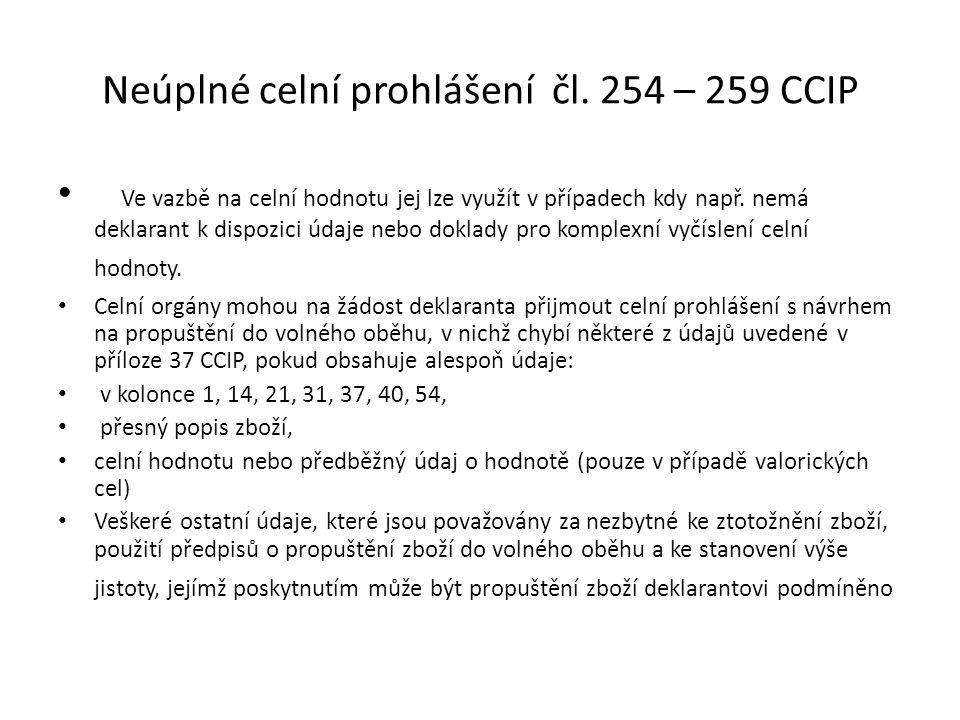 Neúplné celní prohlášení čl. 254 – 259 CCIP • Ve vazbě na celní hodnotu jej lze využít v případech kdy např. nemá deklarant k dispozici údaje nebo dok