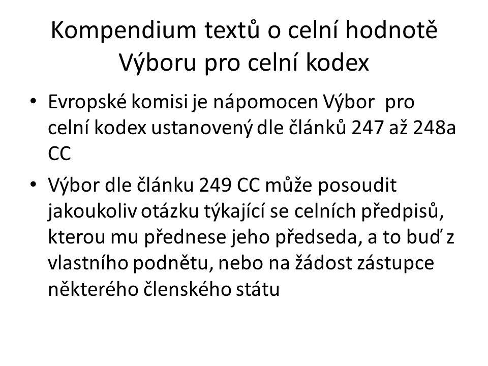 Kompendium textů o celní hodnotě Výboru pro celní kodex • Výbor pro celní kodex Evropské komise má zřízen odbor pro celní hodnotu • Vydává Kompendium textů o celní hodnotě, které je zveřejněné rovněž v českém jazyce na webových stránkách: http://ec.europa.eu/taxation_customs/resources/documents/ customs/customs_duties/declared_goods/european/compen dium_2007_cs.pdf • poslední verze z r.