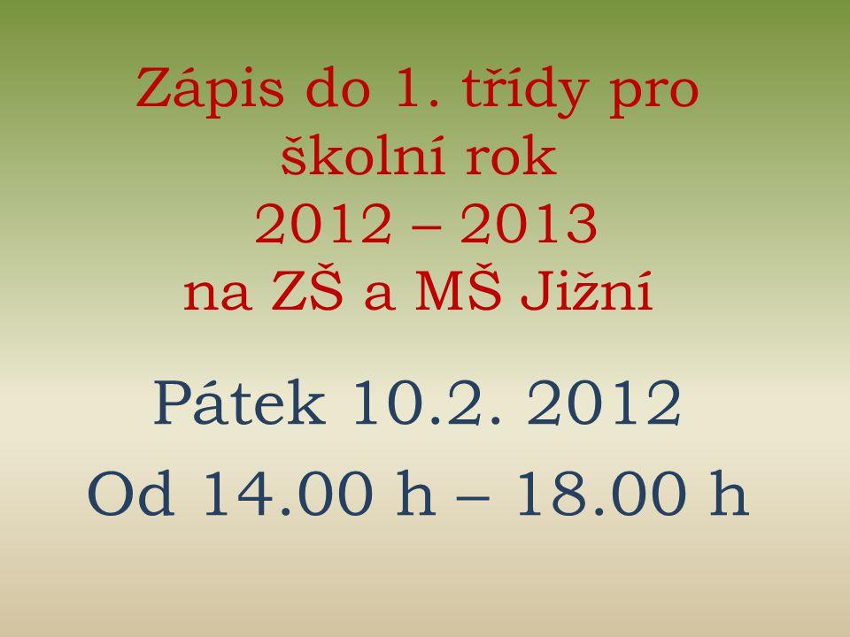Zápis do 1. třídy pro školní rok 2012 – 2013 na ZŠ a MŠ Jižní Pátek 10.2. 2012 Od 14.00 h – 18.00 h