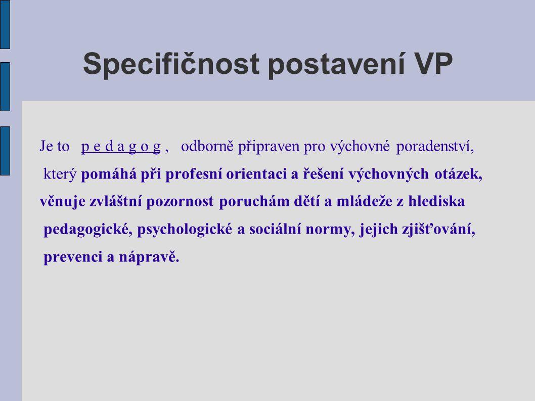 Specifičnost postavení VP Je to p e d a g o g, odborně připraven pro výchovné poradenství, který pomáhá při profesní orientaci a řešení výchovných otá