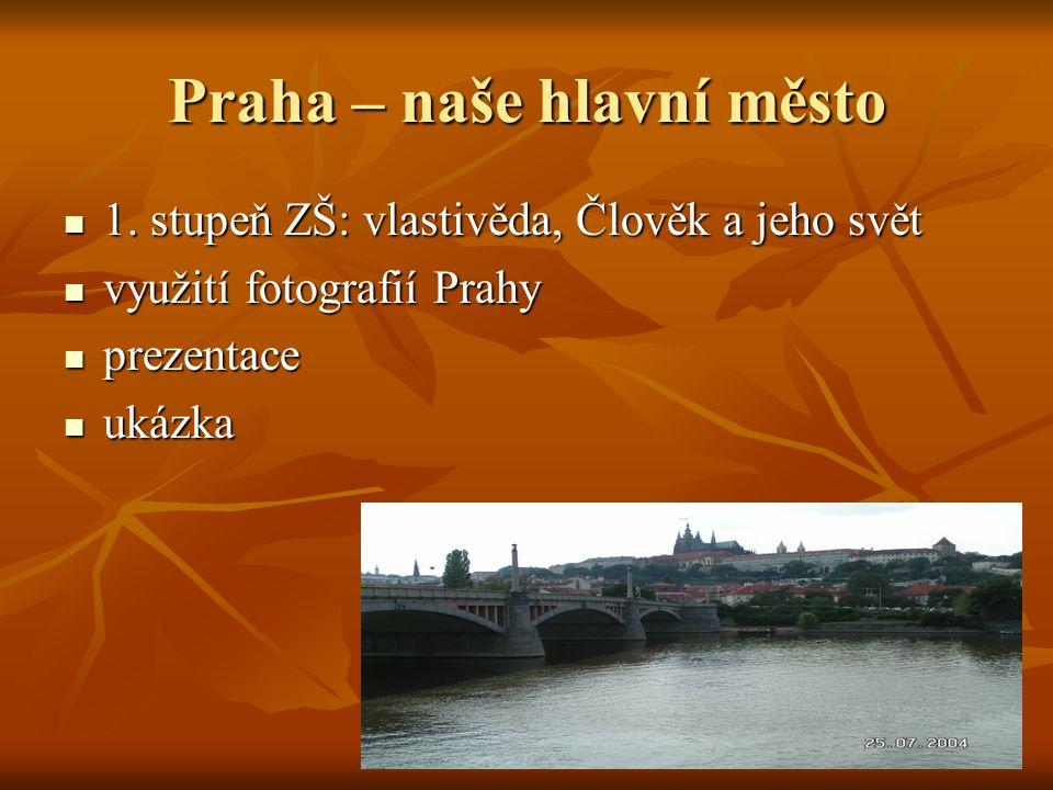 Praha – naše hlavní město  1. stupeň ZŠ: vlastivěda, Člověk a jeho svět  využití fotografií Prahy  prezentace  ukázka