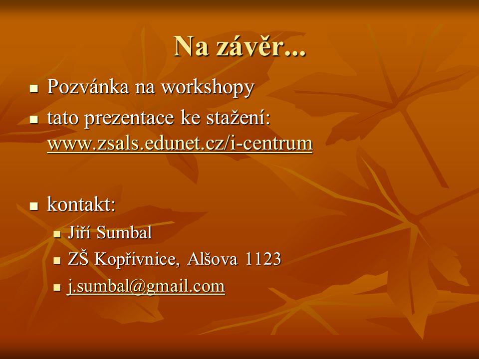 Na závěr...  Pozvánka na workshopy  tato prezentace ke stažení: www.zsals.edunet.cz/i-centrum www.zsals.edunet.cz/i-centrum  kontakt:  Jiří Sumbal