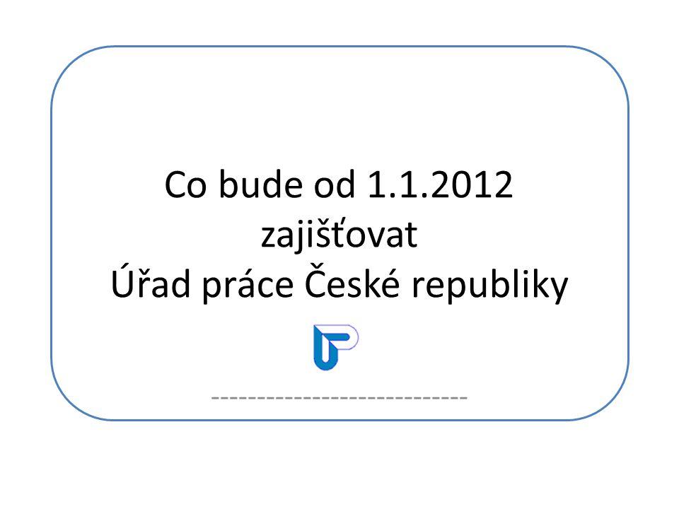 Co bude od 1.1.2012 zajišťovat Úřad práce České republiky ----------------------------