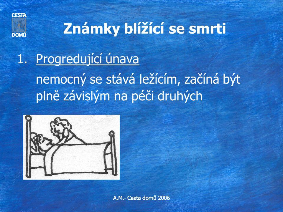 A.M.- Cesta domů 2006 Známky blížící se smrti 1.Progredující únava nemocný se stává ležícím, začíná být plně závislým na péči druhých