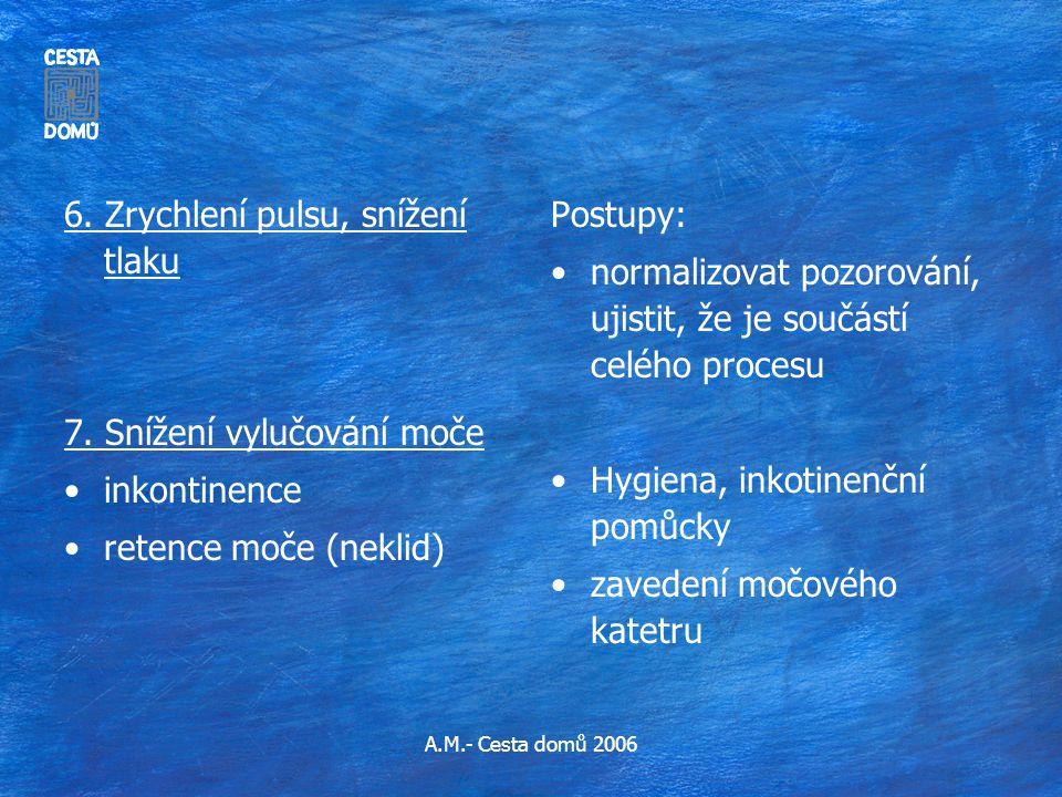 A.M.- Cesta domů 2006 6. Zrychlení pulsu, snížení tlaku 7. Snížení vylučování moče •inkontinence •retence moče (neklid) Postupy: •normalizovat pozorov