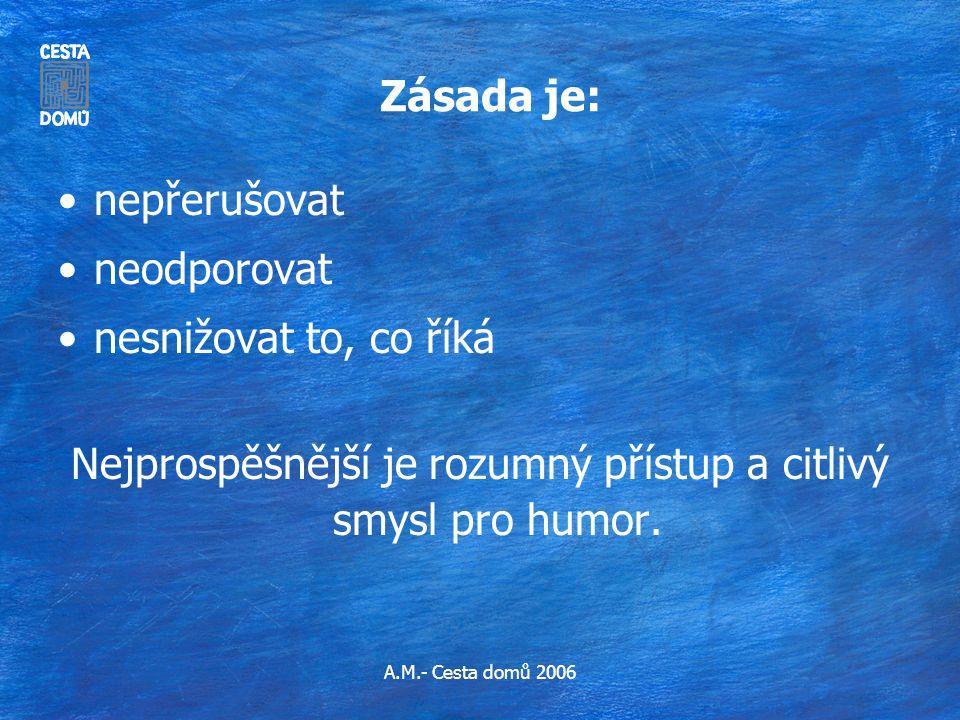 A.M.- Cesta domů 2006 Zásada je: •nepřerušovat •neodporovat •nesnižovat to, co říká Nejprospěšnější je rozumný přístup a citlivý smysl pro humor.
