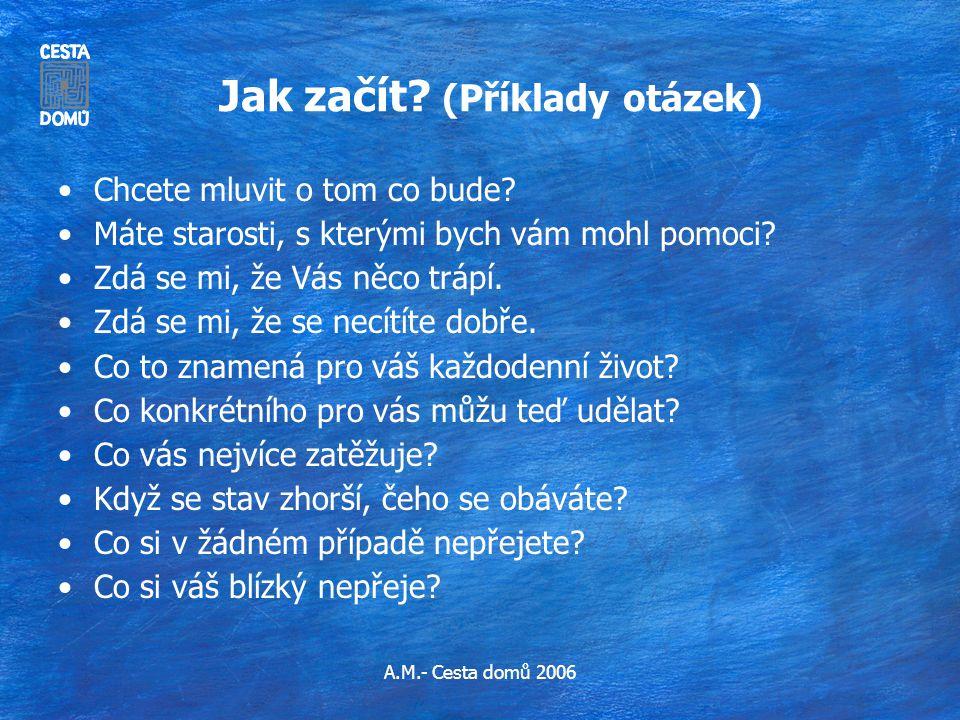 A.M.- Cesta domů 2006 Jak začít? (Příklady otázek) •Chcete mluvit o tom co bude? •Máte starosti, s kterými bych vám mohl pomoci? •Zdá se mi, že Vás ně