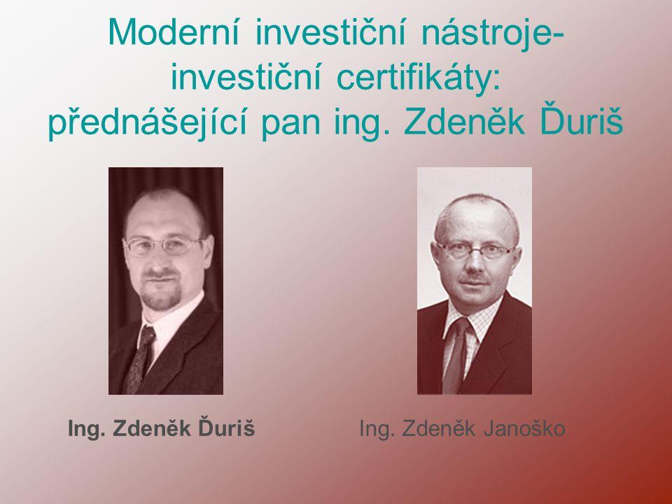 Moderní investiční nástroje- investiční certifikáty: přednášející pan ing. Zdeněk Ďuriš Ing. Zdeněk ĎurišIng. Zdeněk Janoško