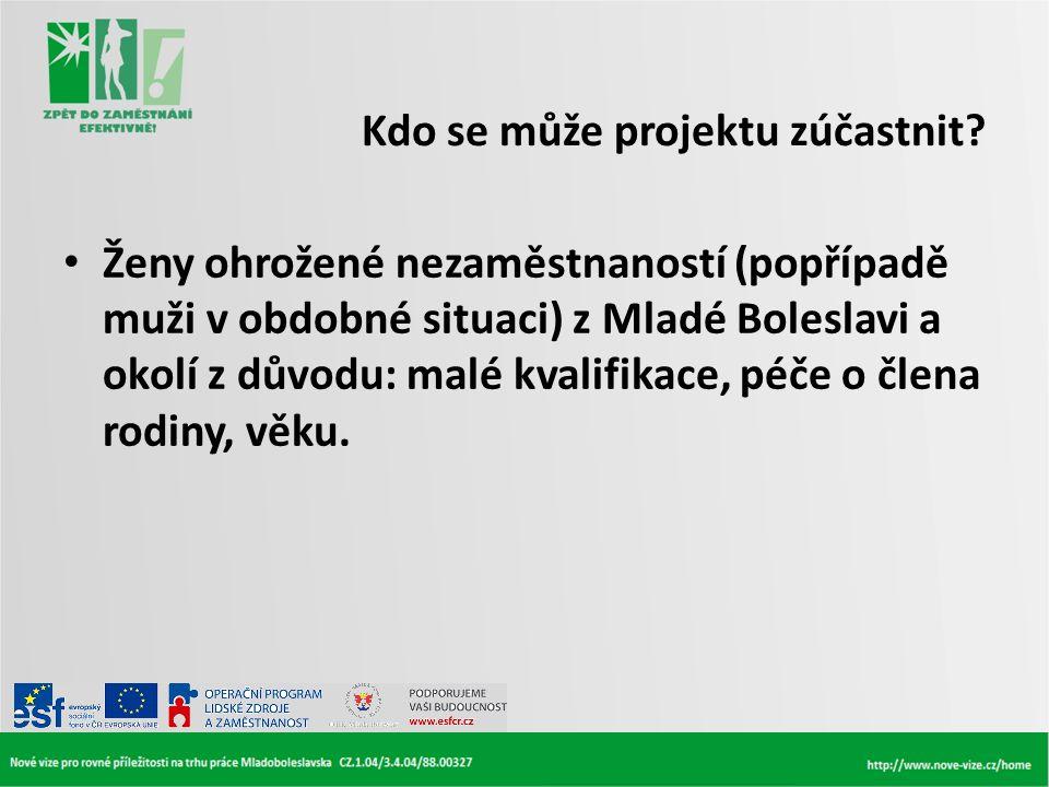 Kdo se může projektu zúčastnit? • Ženy ohrožené nezaměstnaností (popřípadě muži v obdobné situaci) z Mladé Boleslavi a okolí z důvodu: malé kvalifikac