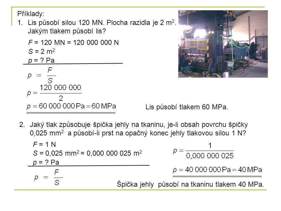 Příklady: 1.Lis působí silou 120 MN. Plocha razidla je 2 m 2. Jakým tlakem působí lis? F = 120 MN = 120 000 000 N S = 2 m 2 p = ? Pa Lis působí tlakem