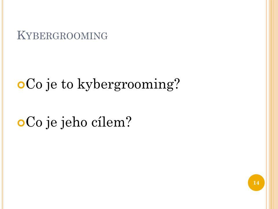 K YBERGROOMING Co je to kybergrooming? Co je jeho cílem? 14