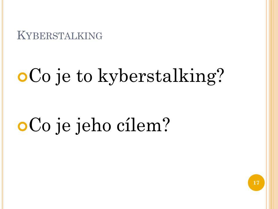 K YBERSTALKING Co je to kyberstalking? Co je jeho cílem? 17