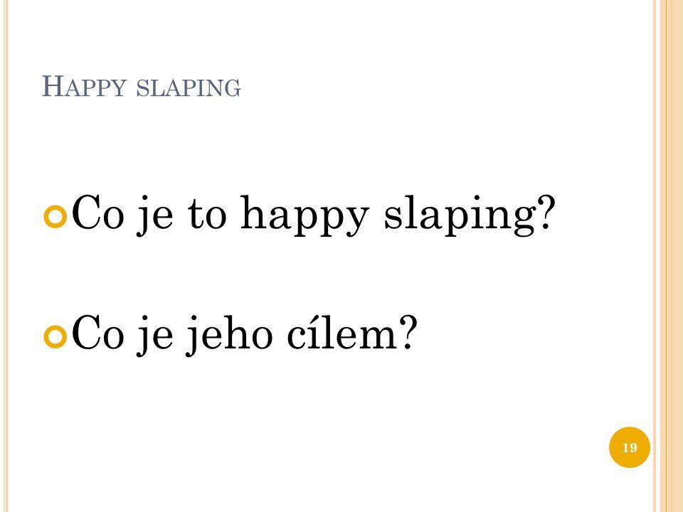 H APPY SLAPING Co je to happy slaping? Co je jeho cílem? 19