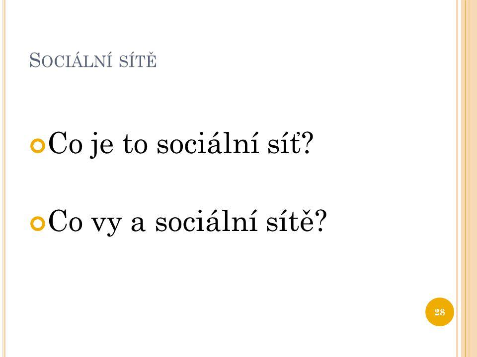 S OCIÁLNÍ SÍTĚ Co je to sociální síť? Co vy a sociální sítě? 28