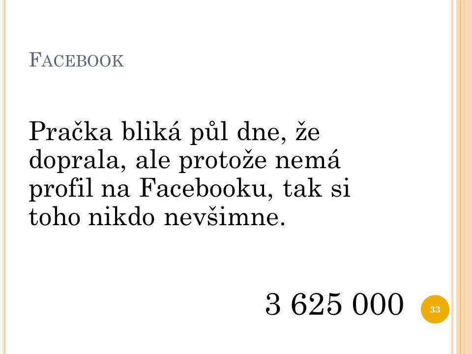F ACEBOOK Pračka bliká půl dne, že doprala, ale protože nemá profil na Facebooku, tak si toho nikdo nevšimne. 3 625 000 33