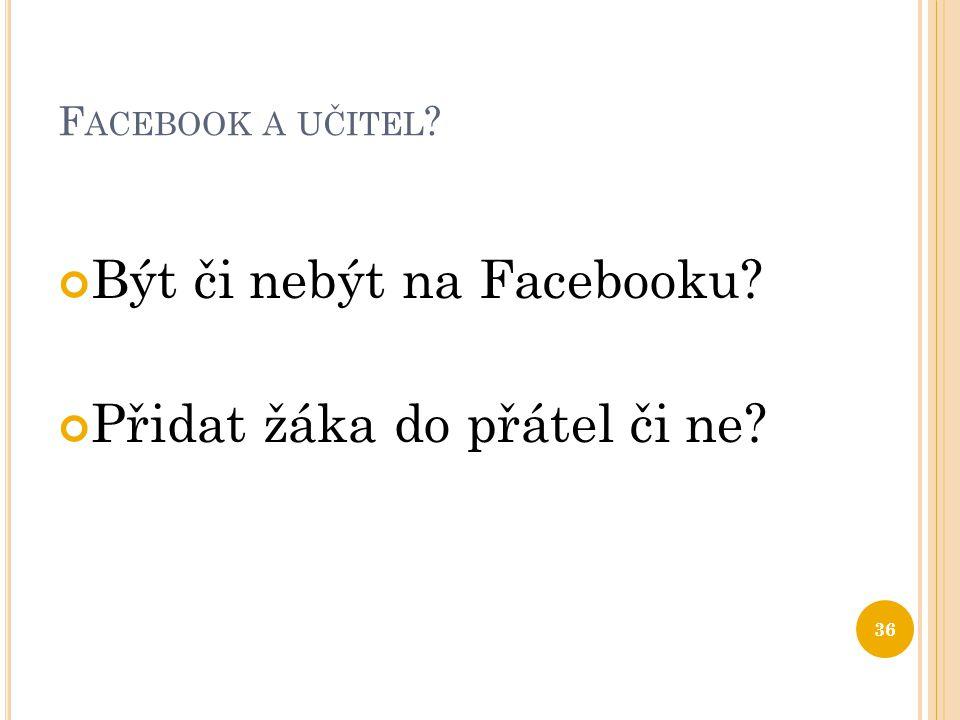 F ACEBOOK A UČITEL ? Být či nebýt na Facebooku? Přidat žáka do přátel či ne? 36
