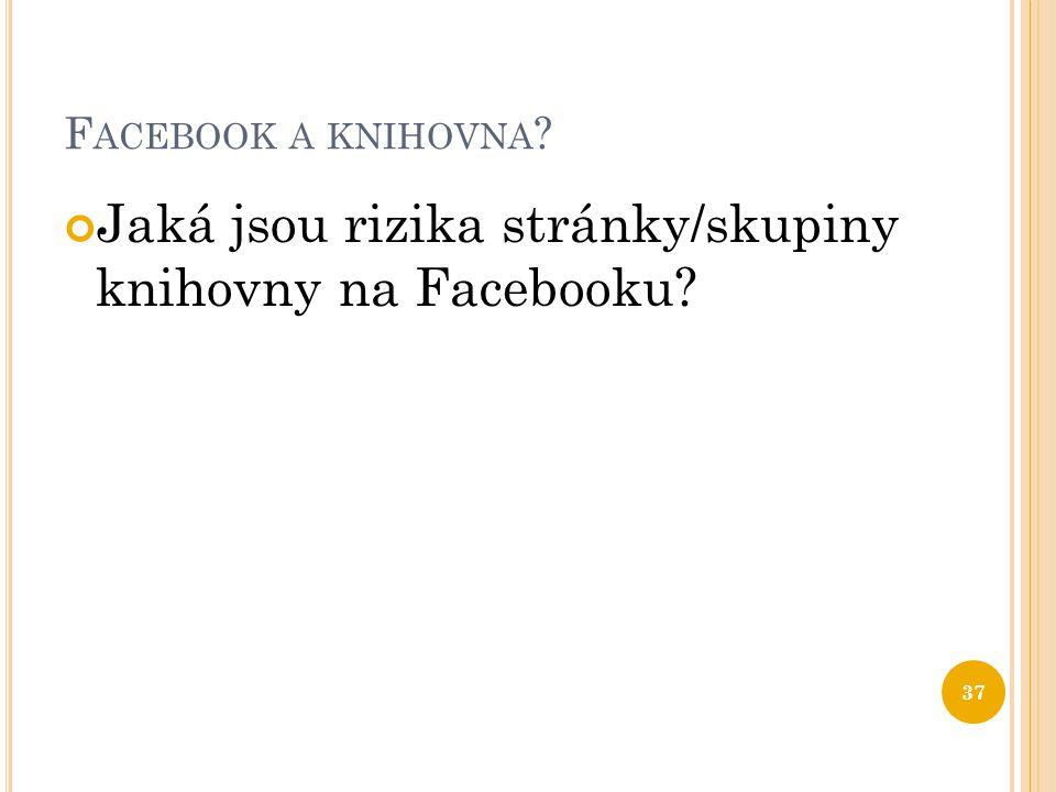 F ACEBOOK A KNIHOVNA ? Jaká jsou rizika stránky/skupiny knihovny na Facebooku? 37