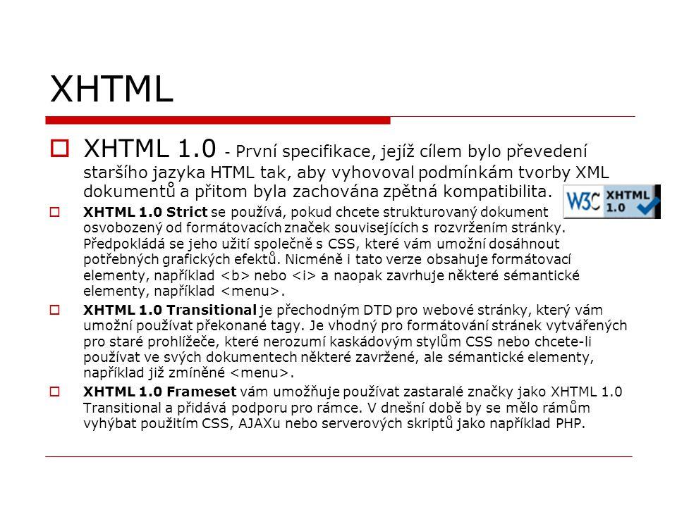 XHTML  XHTML 1.0 - První specifikace, jejíž cílem bylo převedení staršího jazyka HTML tak, aby vyhovoval podmínkám tvorby XML dokumentů a přitom byla