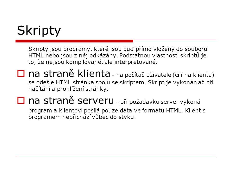 Skripty Skripty jsou programy, které jsou buď přímo vloženy do souboru HTML nebo jsou z něj odkázány. Podstatnou vlastností skriptů je to, že nejsou k